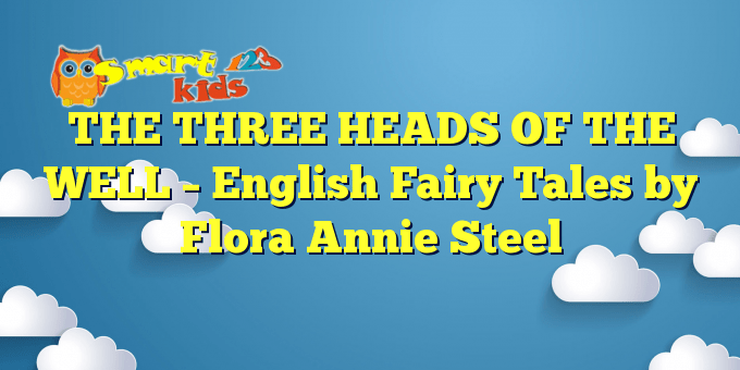 THE THREE HEADS OF THE WELL – English Fairy Tales by Flora Annie Steel