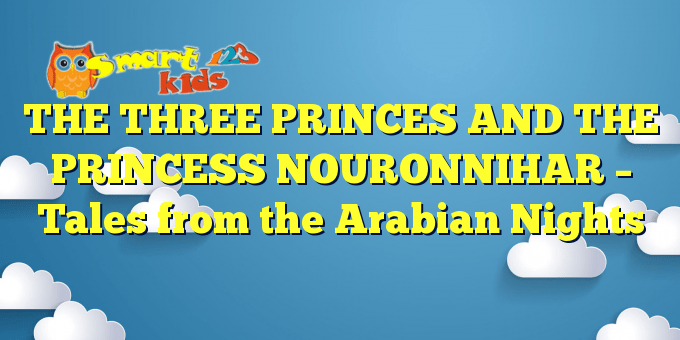 THE THREE PRINCES AND THE PRINCESS NOURONNIHAR – Tales from the Arabian Nights