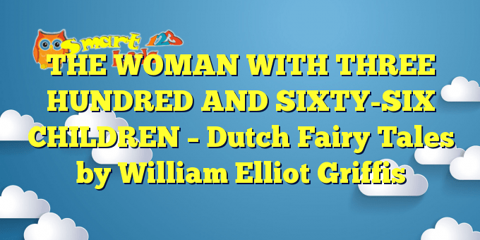 THE WOMAN WITH THREE HUNDRED AND SIXTY-SIX CHILDREN – Dutch Fairy Tales by William Elliot Griffis