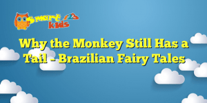 Why the Monkey Still Has a Tail – Brazilian Fairy Tales
