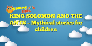 KING SOLOMON AND THE ANTS – Mythical stories for children