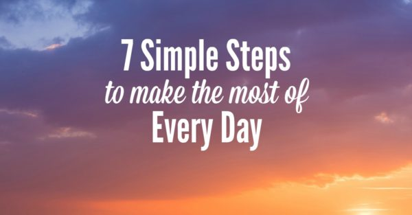 7 simple steps to make the most of every day