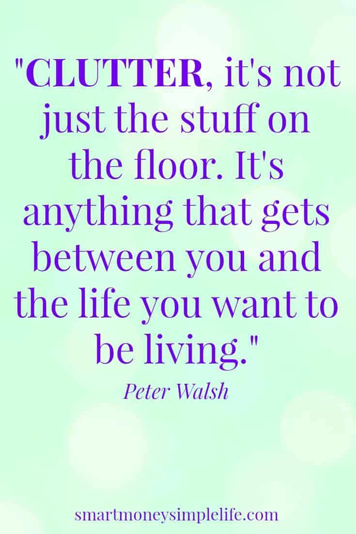 """smart money simple life Decluttering your life begins with understanding, """"Clutter isn't just the stuff on the floor. It's anything that gets between you and the life you want...""""."""