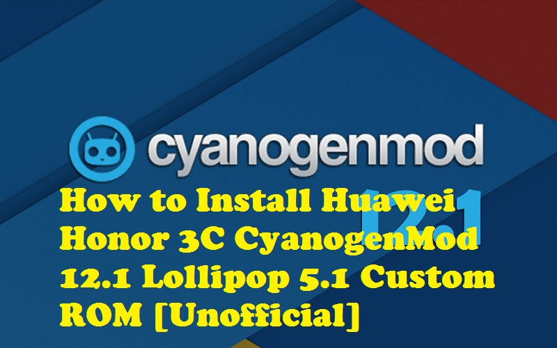 How to Install Huawei Honor 3C CyanogenMod 12.1 Lollipop 5.1 Custom ROM [Unofficial]