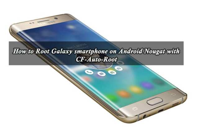How to Root Galaxy smartphone on Android Nougat with CF-Auto-Root