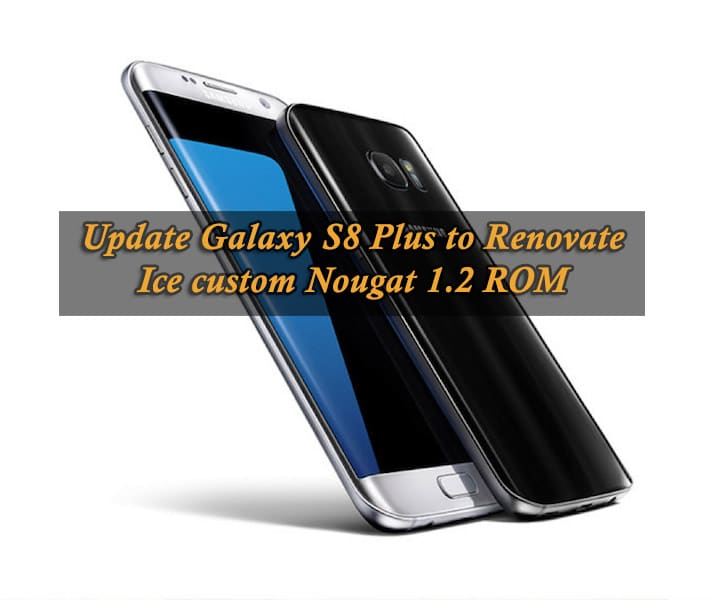 Guide to Update Galaxy S8 Plus to Renovate Ice custom Nougat 1.2 ROM