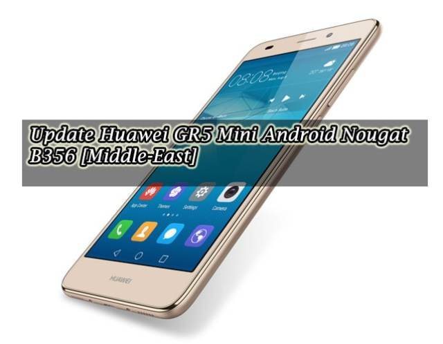 Download & Update Huawei GR5 Mini to Android Nougat B356 [Middle-East]