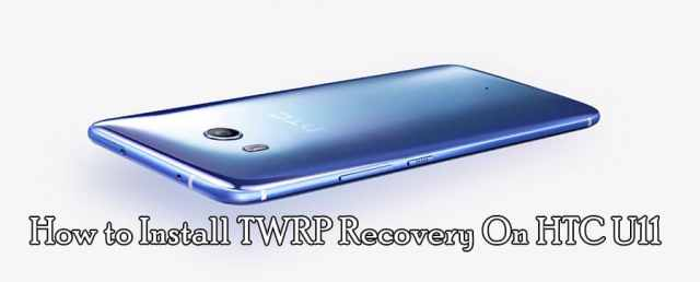 How to Install TWRP recovery on HTC U11