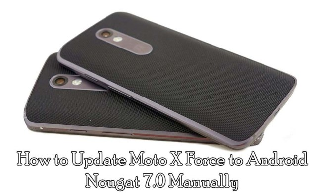 How to Update Moto X Force to Android Nougat 7.0 Manually