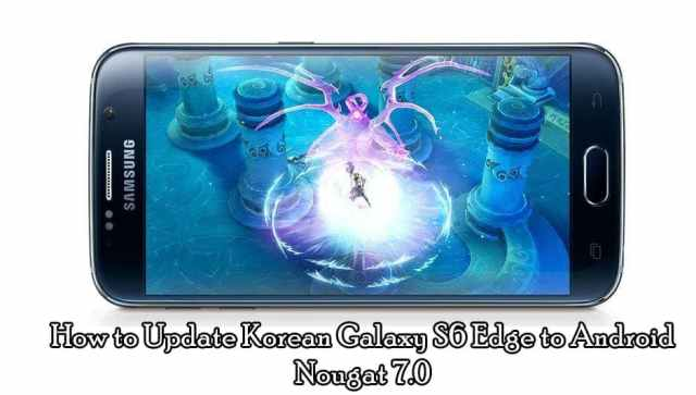 How to Update Korean Galaxy S6 Edge to Android Nougat 7.0 (G925K/L/S)