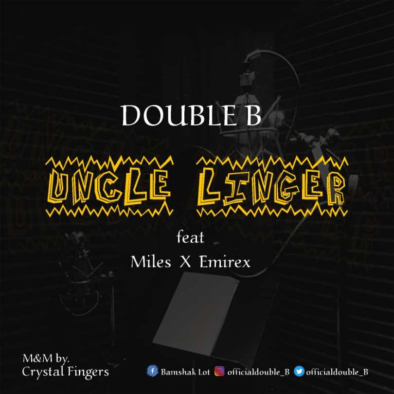 Double B ft. Miles Ayo, Emirex – Uncle Linger