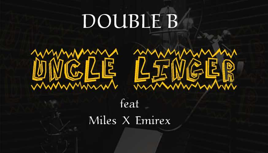 Double B ft. Miles Ayo, Emirex – Uncle Linger