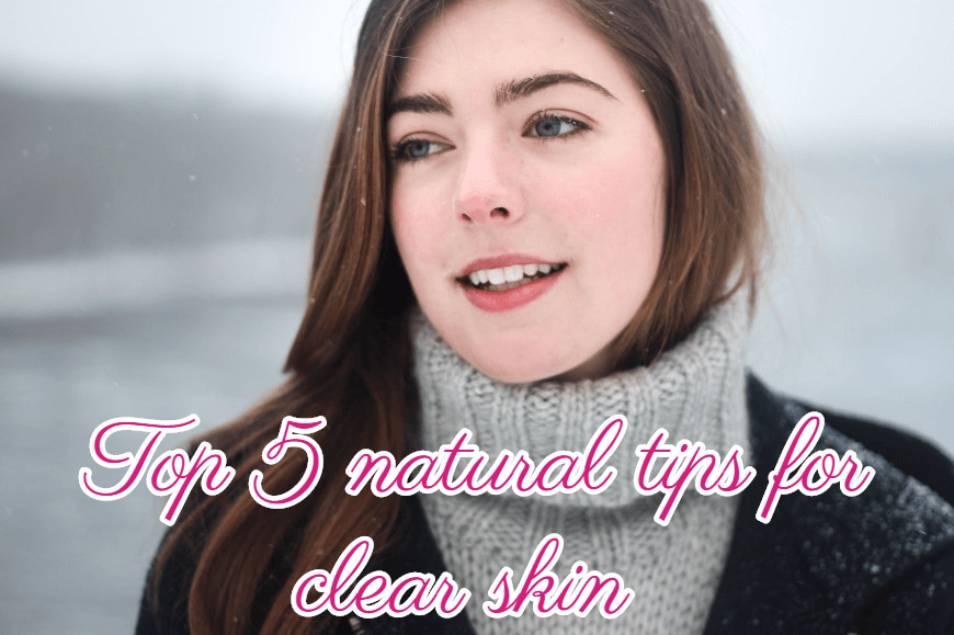 Top 5 Natural Tips For Clear Skin