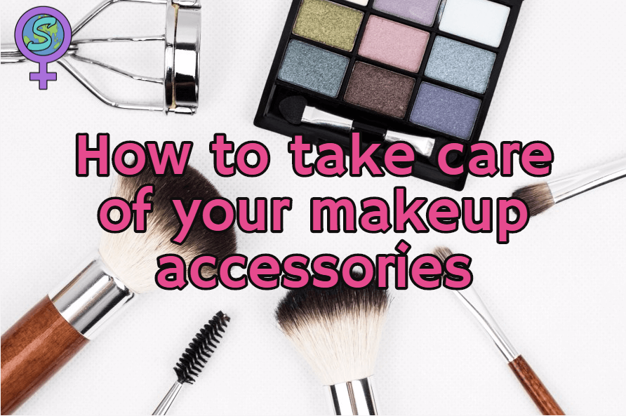 How To Take Care Of Your Makeup Accessories