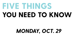 Five Things You Need To Know: October 29