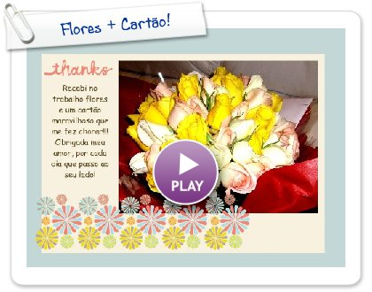 Click to play this Smilebox greeting: Flores + Cartão!