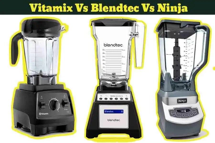 Vitamix Vs Blendtec® Vs Ninja® Blender-Which One is the Best ?