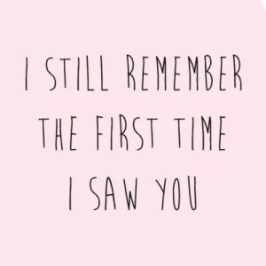 I still remember the first time I saw you