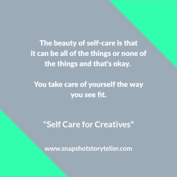 "Snapshot Storyteller: ""Self-Care for Creatives"" -- As a creative, having a self-care routine is mandatory to avoid burnout. It doesn't have to be fancy, but it does need to work for you. 