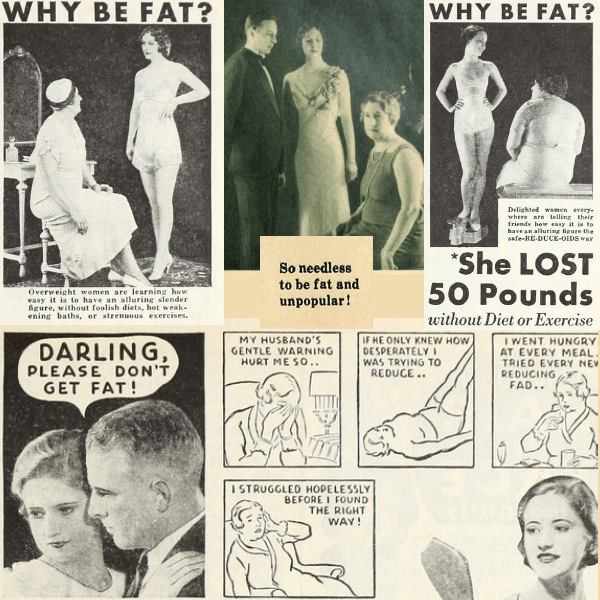 "A collage of 1930s ads showing chubby women next to thin women with the words repeating ""Why Be Fat?"" The worst one, in my opinion, is a picture of a man saying to his upset wife, ""Darling please don't get fat!"""