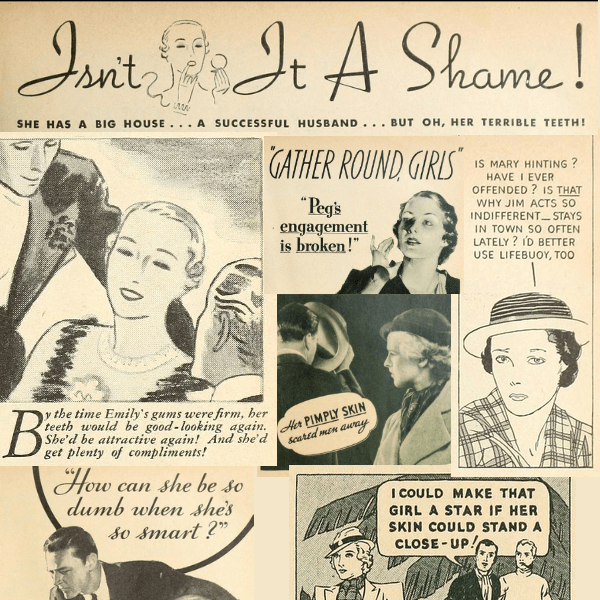 "A collage of pieces of 1930s ads that are all kinds of insecurities from ""bad teeth"" to more B.O. to gross skin."