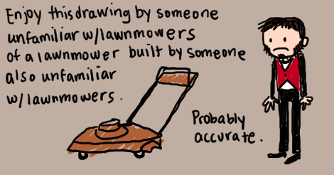 "Same Jeremy as the other illustrations, looking sadly at a poorly drawn lawnmower. The writing says, ""Enjoy this drawing by someone unfamiliar with lawnmowers of a lawnmower build by someone also unfamiliar with lawnmowers. Probably accurate."""