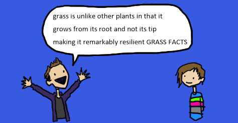 "A supposed comic panel of Alex T and Amandoll. He is excitedly saying, ""grass is unlike other plants in that it grows from its root and not its tip making it remarkably resilient."" Then he shouts ""grass facts."""