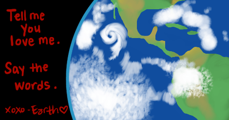 """A drawing of the earth, a little close up -- just around Central America, really. The words, written in a menacing dark red, say, """"Tell me you love me. Say the words. x o x o Earth"""" followed by a little heart."""