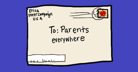"""An illustration of a postmarked envelope that reads """"To: Parents everywhere"""" and the return address is erica of sneer campaign, USA. The stamp is a heart."""
