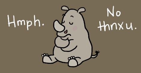 "An illustration of a pouty looking cartoon rhinoceros, sitting on its bottom with its arms crossed. It says, ""hmph. No thanks, you."""