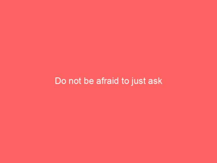Do not be afraid to just ask 2