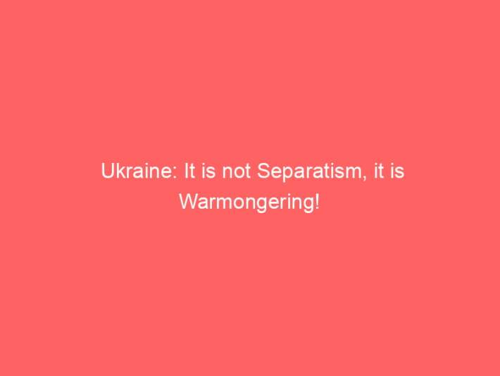 Ukraine: It is not Separatism, it is Warmongering! 3