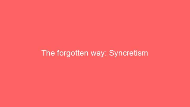 The forgotten way: Syncretism 1