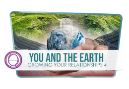 Growing Your Relationships 4: You and the Earth