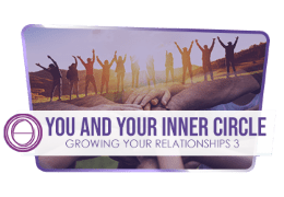 Growing Your Relationships 3: You and Your Inner Circle