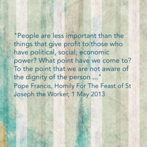 """People are less important than the things that give profit to those who have political, social, economic power?  What point have we come to?  To the point that we are not aware of the dignity of the person ..."" Pope Francis, Homily for the Feast of St Joeseph the Worker, 1 May 2013"