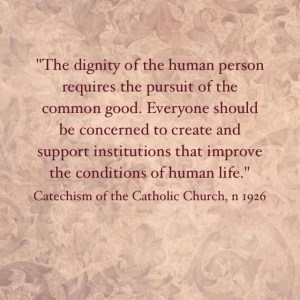 """""""The dignity of the human person requires the pursuit of the common good.  Everyone should be concerned to create and support institutions that improve the conditions of life."""" Catechism of the Catholic Church, n 1926."""