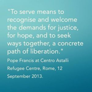 """To serve means to recognise and welcome the demands for justice, for hope, and to seek ways together, a concrete path of liberation.""  Pope Francis at Centro Astalli Refugee Centre, Rome, 12 September 2013"