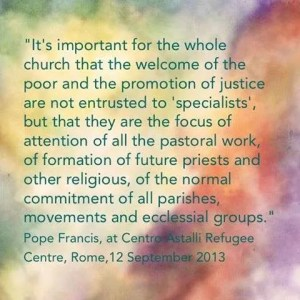 """""""It's important for the whole Church that the welcome of the poor and the promotion of justice are not entrusted only to """"specialists,"""" but that they are the focus of attention of all the pastoral work, of the formation of future priests and other religious, of the normal commitment of all parishes, movements and ecclesial groups."""" Pope Francis at Centro Astalli Refugee Centre, Rome, 12 September 2013"""