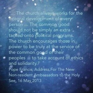 """""""… the Church always works for the integral development of every person ... the common good should not be simply an extra … tacked onto political programs. The Church encourages those in power to be truly at the service of the common good of their peoples ... to take account of ethics and solidarity.""""  Pope Francis, address for the New Non-Resident Ambassadors to the Holy See,16 May 2013."""