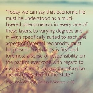 """""""Today we can say that economic life must be understood as a multi-layered phenomenon: in every one of these layers, to varying degrees and in ways specifically suited to each, the aspect of fraternal reciprocity must be present… Solidarity is first and foremost a sense of responsibility on the part of everyone with regard to everyone and it cannot therefore be merely delegated to the State."""" Benedict XVI, Caritas in Veritate, n 38"""