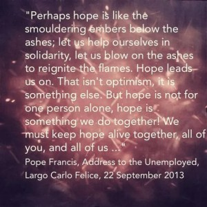 """""""Perhaps hope is like the smouldering embers below the ashes; let us help ourselves in solidarity, let us blow on the ashes to reignite the flames. Hope leads us on. That isn't optimism, it is something else. But hope is not for one person alone, hope is something we do together! We must keep hope alive together, all of you, and all of us, who are so far away …"""" Pope Francis, To the Unemployed at Largo Carlo Felice, 22 September 2013"""
