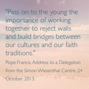 """Pass on to the young the importance of working together to reject walls and build bridges between our cultures and faith traditions."" Pope Francis, Address to a Delegation from the Simon Wiesenthal Centre, 24 October 2013."