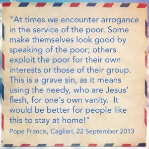 """At times we encounter arrogance in the service of the poor. I am sure you have seen this. … Some make themselves look good by speaking of the poor; others exploit the poor for their own interests or those of their group. This is a grave sin, as it means using the needy, those who are in need, who are Jesus' flesh, for one's own vanity. I use Jesus for my own vanity, this is a serious sin! It would be better for people like this to stay at home!"" Pope Francis, Cagliari, 22 September 2013"