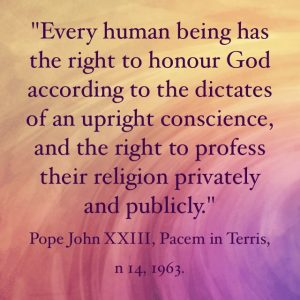 """""""Every human being has the right to honour God according to the dictates of an upright conscience, and the right to profess their religion privately and publicly"""" Pope John XXIII, Pacem in Terris, n 14, 1963."""