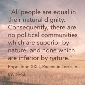 """All people are equal in their natural dignity. Consequently, there are no political communities which are superior by nature and none which are inferior by nature."" Pope John XXIII, Pacem in Terris, n 89, 1963."