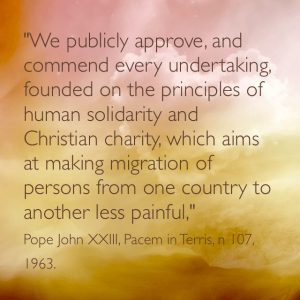 """""""We publicly approve and commend  every undertaking  founded on the principles of human solidarity and Christian charity which aim at making migration of persons from on e country to another less painful."""" Pope John XXIII, Pacem in Terris, n 107, 1963"""