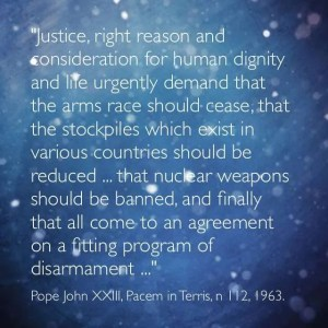"""Justice, right reason and consideration for human dignity and life urgently demand that the arms race should cease, tha the stockpiles which exist in various countries should be reduced, that nuclear weapons should be banned, and finally that all come to an agreement on a fitting program of disarmament."" Pope John XXIII, Pacem in Terris, n  112, 1963"