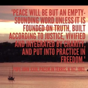 """""""Peace will be but an empty-sounding word unless it is founded on truth, built according to justice, vivified and integrated by charity, and put into practice in freedom."""" Pope John XXIII, Pacem in Terris, n 167, 1963"""