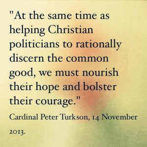 """""""At the same time as helping Christian politicians to discern the common good, we must nourish their hope and bolster their courage."""" Cardinal Peter Turkson, 14 November 2013"""